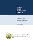 Idaho Child Protection Manual: A Practical Guide for Judges and Attorneys, 4th Ed.